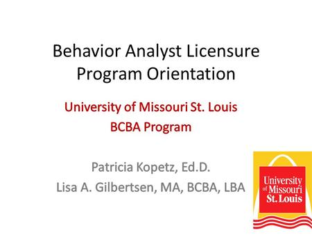 Behavior Analyst Licensure Program Orientation. Goals of the program To improve current preparation of educators in the Greater St. Louis Area with dedicated.