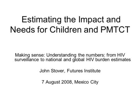 Estimating the Impact and Needs for Children and PMTCT Making sense: Understanding the numbers: from HIV surveillance to national and global HIV burden.
