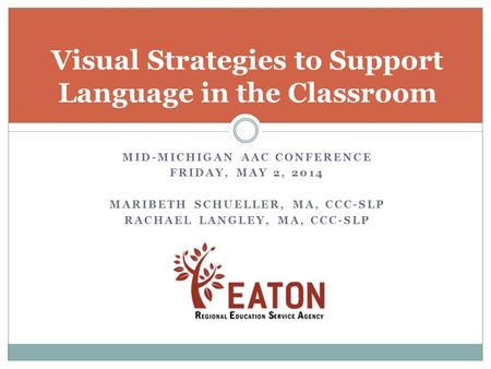 MID-MICHIGAN AAC CONFERENCE FRIDAY, MAY 2, 2014 MARIBETH SCHUELLER, MA, CCC-SLP RACHAEL LANGLEY, MA, CCC-SLP Visual Strategies to Support Language in the.