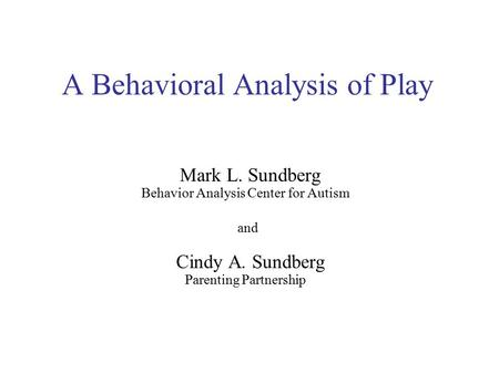 A Behavioral Analysis of Play Mark L. Sundberg Behavior Analysis Center for Autism and Cindy A. Sundberg Parenting Partnership.