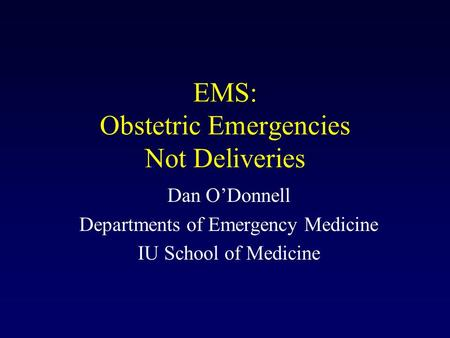EMS: Obstetric Emergencies Not Deliveries Dan O'Donnell Departments of Emergency Medicine IU School of Medicine.