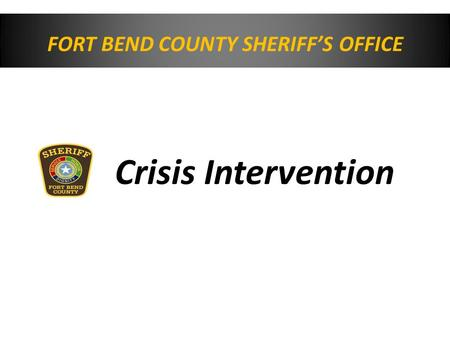 FORT BEND COUNTY SHERIFF'S OFFICE Crisis Intervention.