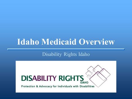 Idaho Medicaid Overview Disability Rights Idaho. Idaho Medicaid Overview ▪Medicaid is a federal/state partnership program designed to provide the benefits.