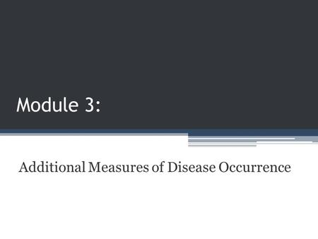 Module 3: Additional Measures of Disease Occurrence.