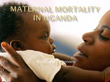 By: Maria Jorgensen. Uganda has a high maternal mortality ratio, typical of many countries in sub-Saharan Africa, with an estimated 505 maternal deaths.