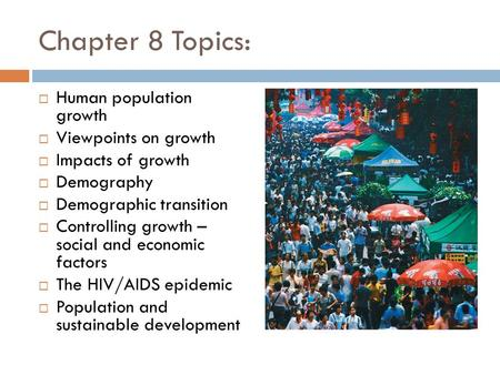 Chapter 8 Topics:  Human population growth  Viewpoints on growth  Impacts of growth  Demography  Demographic transition  Controlling growth – social.