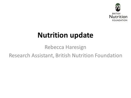 Nutrition update Rebecca Haresign Research Assistant, British Nutrition Foundation.