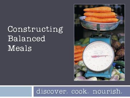 Constructing Balanced Meals discover. cook. nourish. discover. cook. nourish.