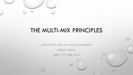 THE MULTI-MIX PRINCIPLES FACILITATOR: MRS. FAY MALCOLM-HANSON GROUP: YEAR 2 DATE: 11 TH JUNE, 2013.