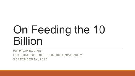 On Feeding the 10 Billion PATRICIA BOLING POLITICAL SCIENCE, PURDUE UNIVERSITY SEPTEMBER 24, 2015.