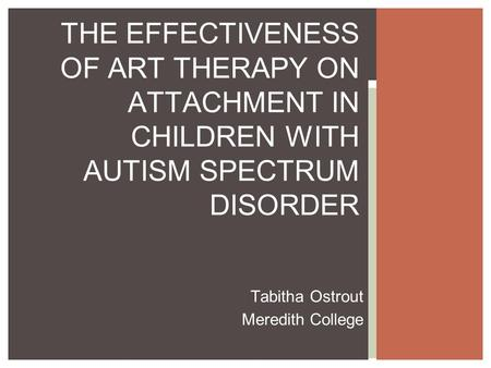 Tabitha Ostrout Meredith College THE EFFECTIVENESS OF ART THERAPY ON ATTACHMENT IN CHILDREN WITH AUTISM SPECTRUM DISORDER.