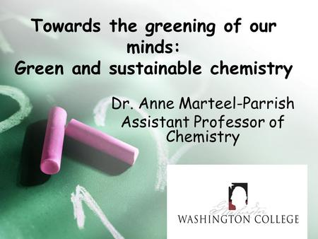 Towards the greening of our minds: Green and sustainable chemistry Dr. Anne Marteel-Parrish Assistant Professor of Chemistry.