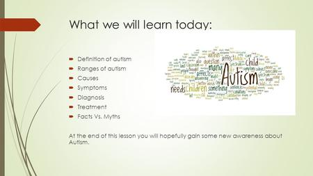 What we will learn today:  Definition of autism  Ranges of autism  Causes  Symptoms  Diagnosis  Treatment  Facts Vs. Myths At the end of this lesson.