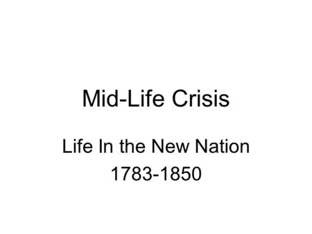 Mid-Life Crisis Life In the New Nation 1783-1850.