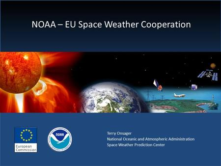 NOAA – EU Space Weather Cooperation Terry Onsager National Oceanic and Atmospheric Administration Space Weather Prediction Center.