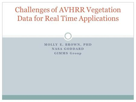 MOLLY E. BROWN, PHD NASA GODDARD GIMMS Group Challenges of AVHRR Vegetation Data for Real Time Applications.
