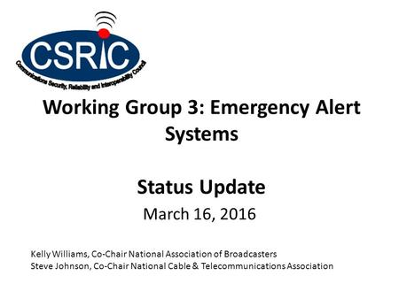 Working Group 3: Emergency Alert Systems Status Update March 16, 2016 Kelly Williams, Co-Chair National Association of Broadcasters Steve Johnson, Co-Chair.