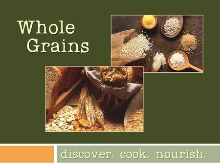 Whole Grains discover. cook. nourish.. Humans eating grains  Living in one location together in order to grow food marked the rise of civilization 