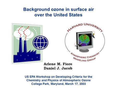 Background ozone in surface air over the United States Arlene M. Fiore Daniel J. Jacob US EPA Workshop on Developing Criteria for the Chemistry and Physics.