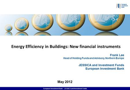European Investment Bank – JESSICA and Investment Funds Energy Efficiency in Buildings: New financial instruments Frank Lee Head of Holding Funds and Advisory,
