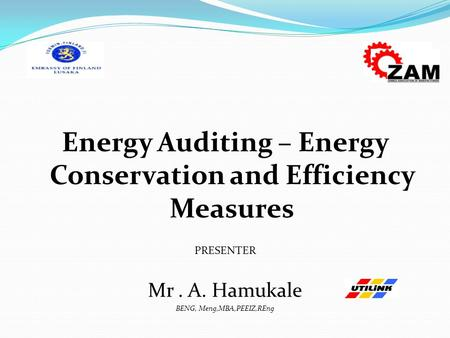 Energy Auditing – Energy Conservation and Efficiency Measures PRESENTER Mr. A. Hamukale BENG, Meng,MBA,PEEIZ,REng.