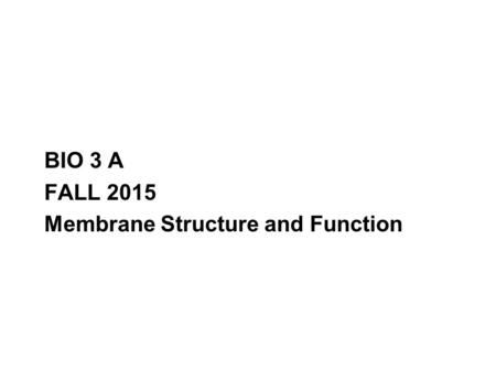 BIO 3 A FALL 2015 Membrane Structure and Function.
