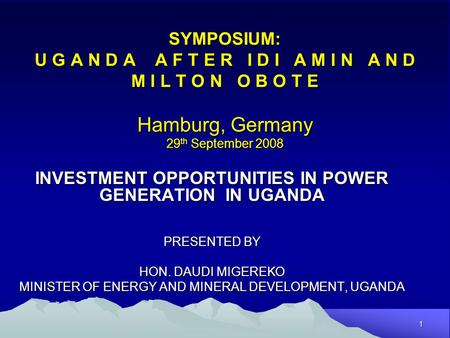 1 SYMPOSIUM: U G A N D A A F T E R I D I A M I N A N D M I L T O N O B O T E Hamburg, Germany 29 th September 2008 INVESTMENT OPPORTUNITIES IN POWER GENERATION.
