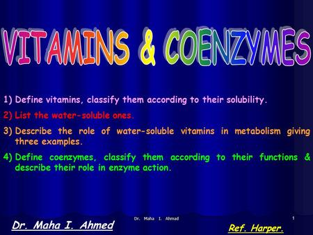 Dr. Maha I. Ahmad 1 Dr. Maha I. Ahmed Ref. Harper. 1)Define vitamins, classify them according to their solubility. 2)List the water-soluble ones. 3)Describe.
