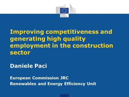 Improving competitiveness and generating high quality employment in the construction sector Daniele Paci European Commission JRC Renewables and Energy.