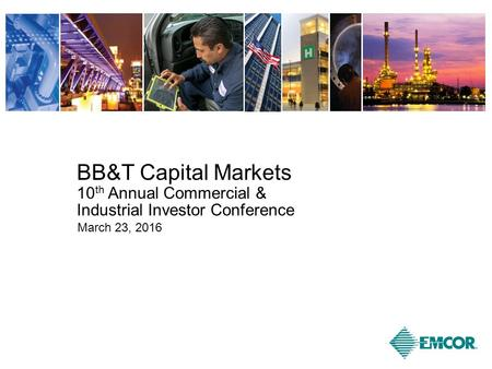 BB&T Capital Markets 10 th Annual Commercial & Industrial Investor Conference March 23, 2016.
