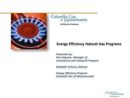 Energy Efficiency Natural Gas Programs Presented by: Paul Giguere, Manager of Commercial and Industrial Program Elizabeth Cellucci, Director Energy Efficiency.