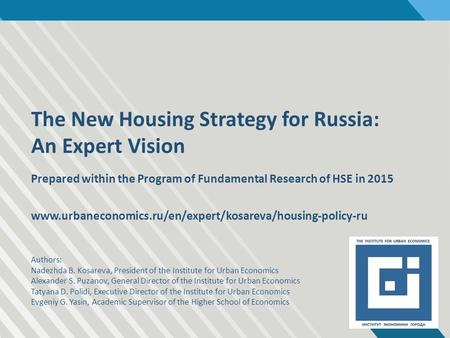 The New Housing Strategy for Russia: An Expert Vision Prepared within the Program of Fundamental Research of HSE in 2015 www.urbaneconomics.ru/en/expert/kosareva/housing-policy-ru.