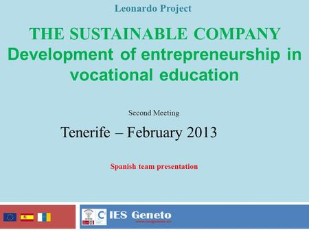 THE SUSTAINABLE COMPANY Development of entrepreneurship in vocational education Leonardo Project Second Meeting Tenerife – February 2013 Spanish team presentation.