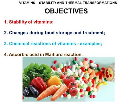 OBJECTIVES 1. Stability of vitamins; 2. Changes during food storage and treatment; 3. Chemical reactions of vitamins - examples; 4. Ascorbic acid in Maillard.