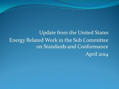 Update from the United States Energy Related Work in the Sub Committee on Standards and Conformance April 2014.