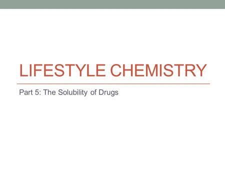 LIFESTYLE CHEMISTRY Part 5: The Solubility of Drugs.