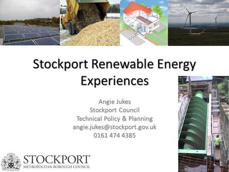 Stockport Renewable Energy Experiences Angie Jukes Stockport Council Technical Policy & Planning 0161 474 4385.