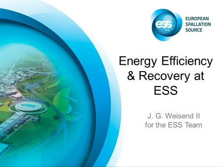 J. G. Weisend II for the ESS Team Energy Efficiency & Recovery at ESS.