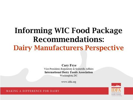 Informing WIC Food Package Recommendations: Dairy Manufacturers Perspective Cary Frye Vice President, Regulatory & Scientific Affairs International Dairy.