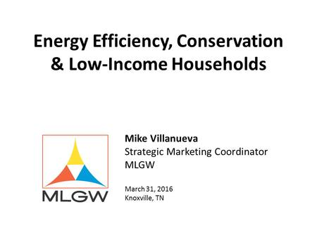 Energy Efficiency, Conservation & Low-Income Households Mike Villanueva Strategic Marketing Coordinator MLGW March 31, 2016 Knoxville, TN.