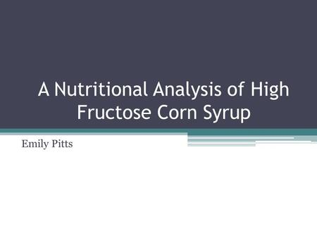 A Nutritional Analysis of High Fructose Corn Syrup Emily Pitts.