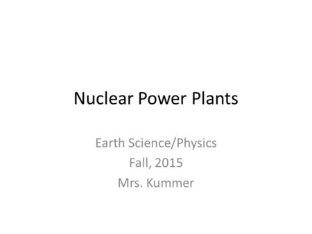 Nuclear Power Plants Earth Science/Physics Fall, 2015 Mrs. Kummer.