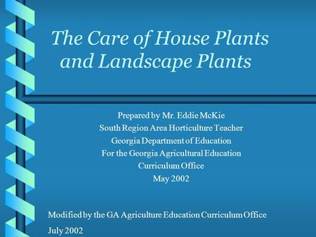 The Care of House Plants and Landscape Plants Prepared by Mr. Eddie McKie South Region Area Horticulture Teacher Georgia Department of Education For the.