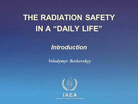 "THE RADIATION SAFETY IN A ""DAILY LIFE"" Introduction Volodymyr Berkovskyy."