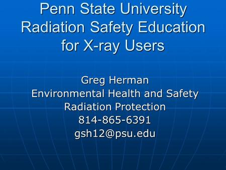 Penn State University Radiation Safety Education for X-ray Users Greg Herman Environmental Health and Safety Radiation Protection