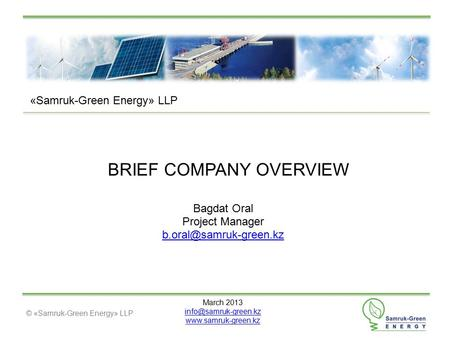 © «Samruk-Green Energy» LLP BRIEF COMPANY OVERVIEW March 2013  «Samruk-Green Energy» LLP Bagdat Oral Project Manager.