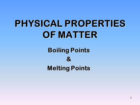 1 PHYSICAL PROPERTIES OF MATTER Boiling Points & Melting Points.