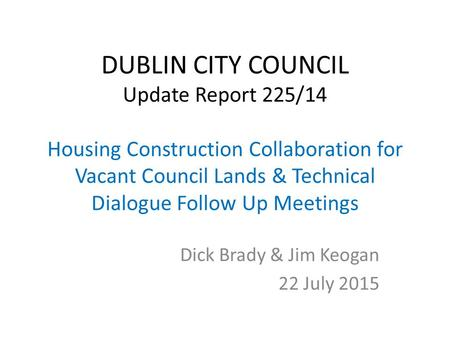 DUBLIN CITY COUNCIL Update Report 225/14 Housing Construction Collaboration for Vacant Council Lands & Technical Dialogue Follow Up Meetings Dick Brady.