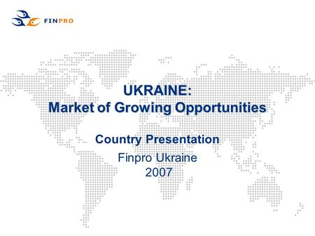 UKRAINE: Market of Growing Opportunities Country Presentation Finpro Ukraine 2007.