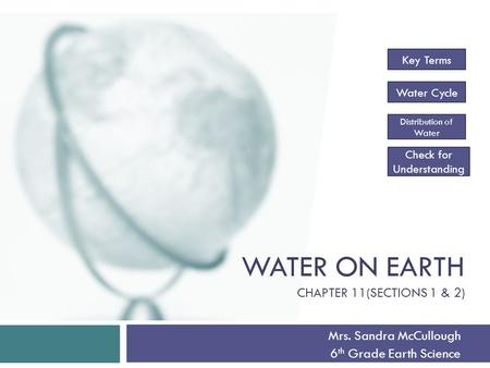 WATER ON EARTH CHAPTER 11(SECTIONS 1 & 2) Mrs. Sandra McCullough 6 th Grade Earth Science Key Terms Water Cycle Distribution of Water Check for Understanding.